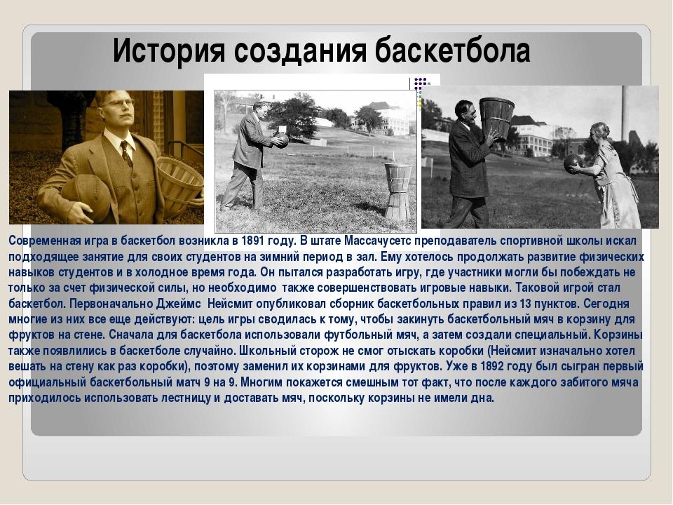 История создания баскетбола Современная игра в баскетбол возникла в 1891 году...