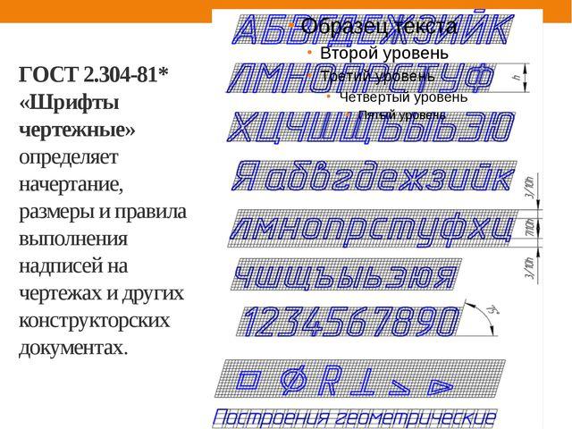ГОСТ 2.304-81* «Шрифты чертежные» определяет начертание, размеры и правила вы...