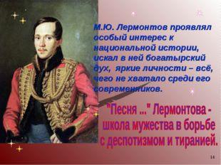 * М.Ю. Лермонтов проявлял особый интерес к национальной истории, искал в ней
