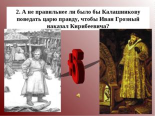 * 2. А не правильнее ли было бы Калашникову поведать царю правду, чтобы Иван