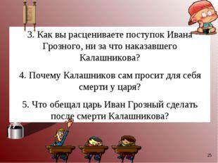 * 3. Как вы расцениваете поступок Ивана Грозного, ни за что наказавшего Калаш