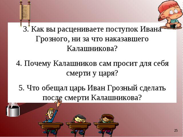 * 3. Как вы расцениваете поступок Ивана Грозного, ни за что наказавшего Калаш...