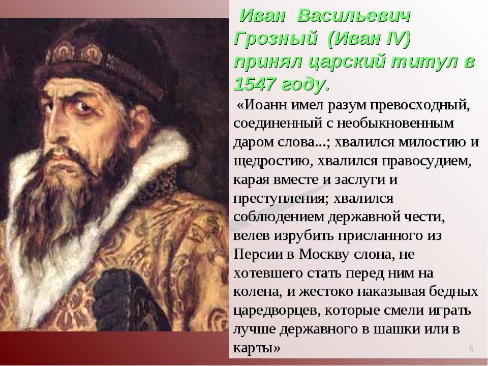 * Иван Васильевич Грозный (Иван IV) принял царский титул в 1547 году. «Иоанн...
