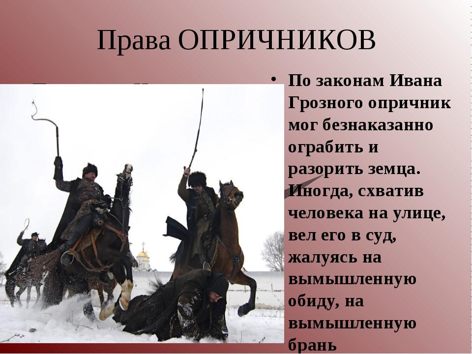 Права ОПРИЧНИКОВ По законам Ивана Грозного опричник мог безнаказанно ограбить...
