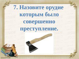 7. Назовите орудие которым было совершенно преступление.