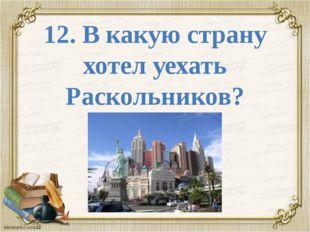 12. В какую страну хотел уехать Раскольников?