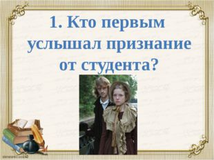 1. Кто первым услышал признание от студента?