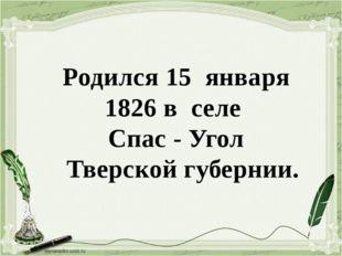 Родился 15 января 1826 в селе Спас - Угол Тверской губернии.