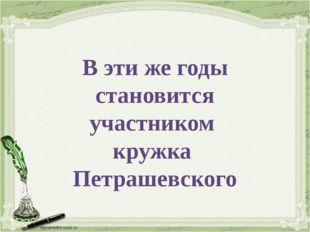 В эти же годы становится участником кружка Петрашевского