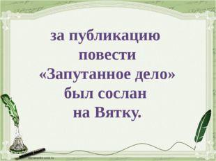 за публикацию повести «Запутанное дело» был сослан на Вятку.