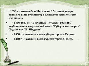 - 1856 г. - женитьба в Москве на 17-летней дочери вятского вице-губернатора Е