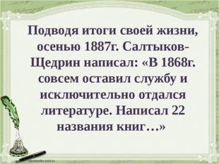 Подводя итоги своей жизни, осенью 1887г. Салтыков-Щедрин написал: «В 1868г. с