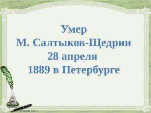 Умер М. Салтыков-Щедрин 28 апреля 1889 в Петербурге