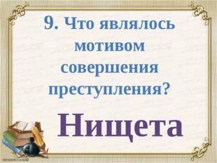 9. Что являлось мотивом совершения преступления? Нищета