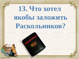13. Что хотел якобы заложить Раскольников?