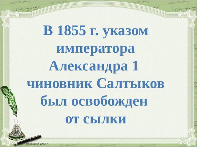 В 1855 г. указом императора Александра 1 чиновник Салтыков был освобожден от...