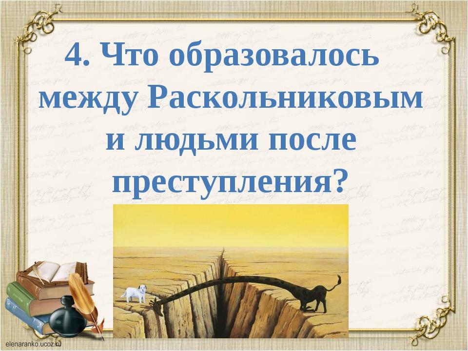 4. Что образовалось между Раскольниковым и людьми после преступления?