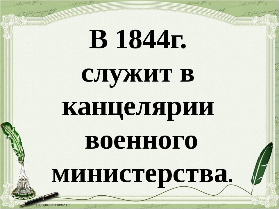 В 1844г. служит в канцелярии военного министерства.
