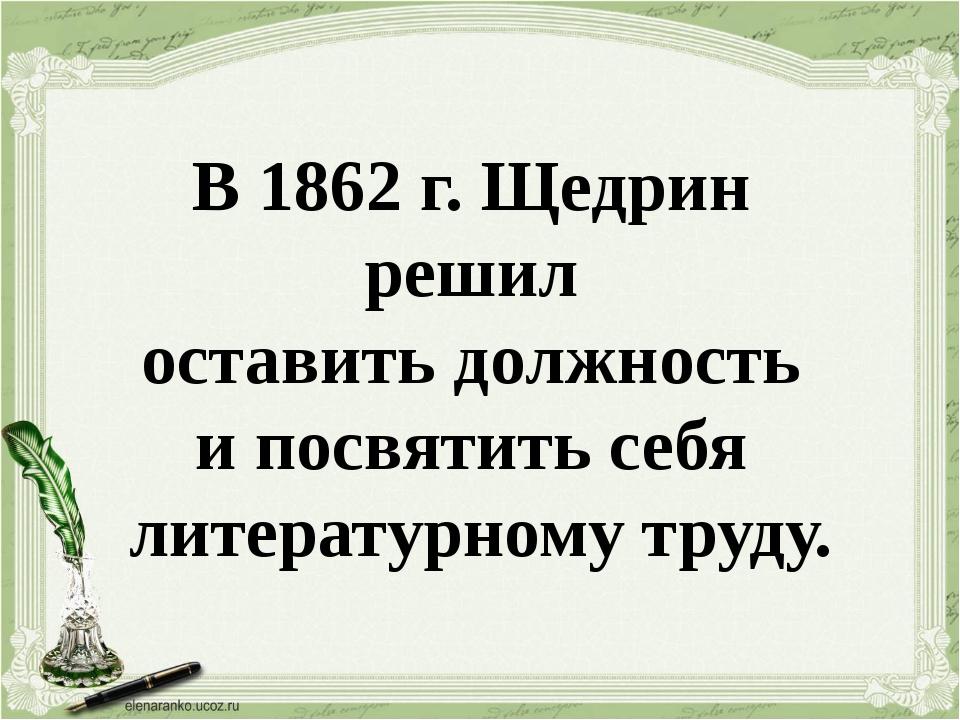 В 1862 г. Щедрин решил оставить должность и посвятить себя литературному труду.