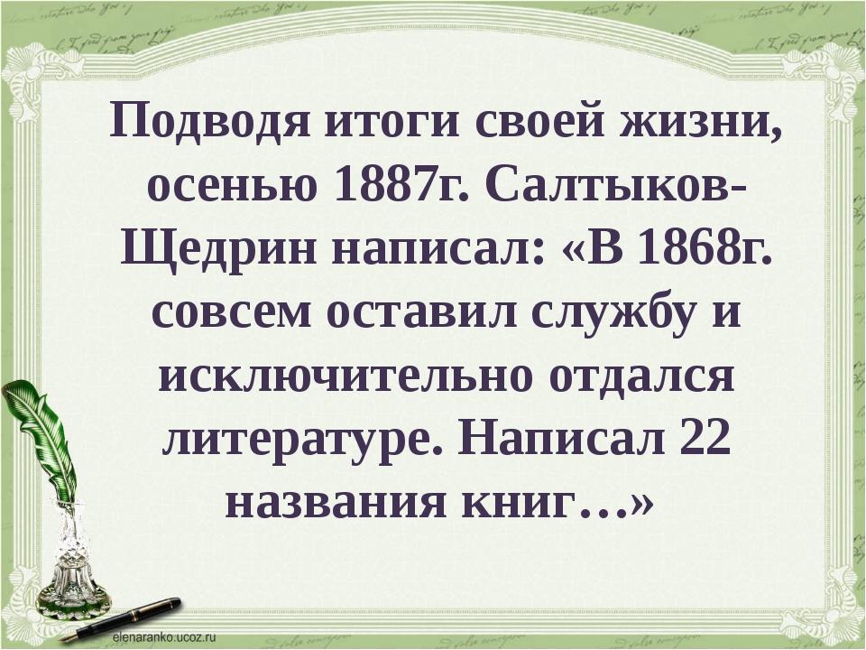 Подводя итоги своей жизни, осенью 1887г. Салтыков-Щедрин написал: «В 1868г. с...