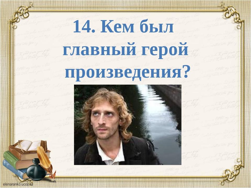 14. Кем был главный герой произведения?