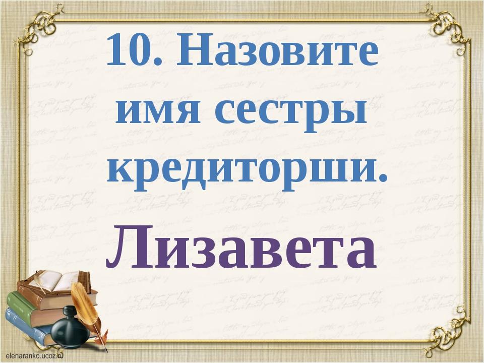 10. Назовите имя сестры кредиторши. Лизавета