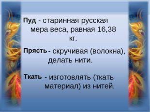 - старинная русская мера веса, равная 16,38 кг. Пуд Прясть - скручивая (волок