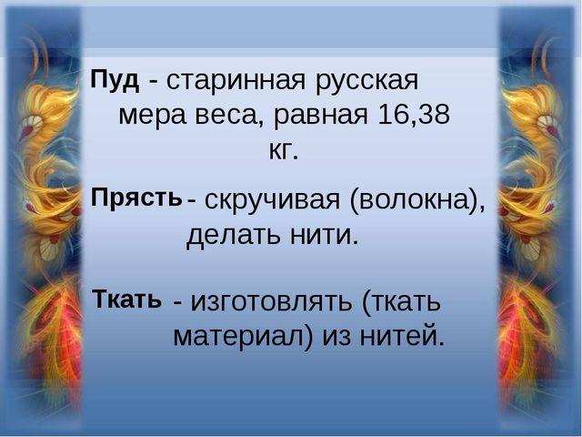 - старинная русская мера веса, равная 16,38 кг. Пуд Прясть - скручивая (волок...