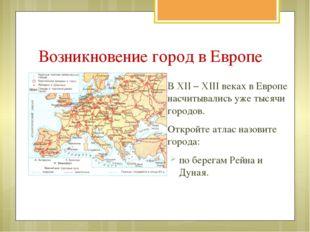 В XII – XIII веках в Европе насчитывались уже тысячи городов. Откройте атлас