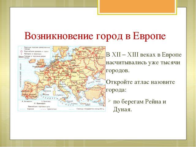 В XII – XIII веках в Европе насчитывались уже тысячи городов. Откройте атлас...
