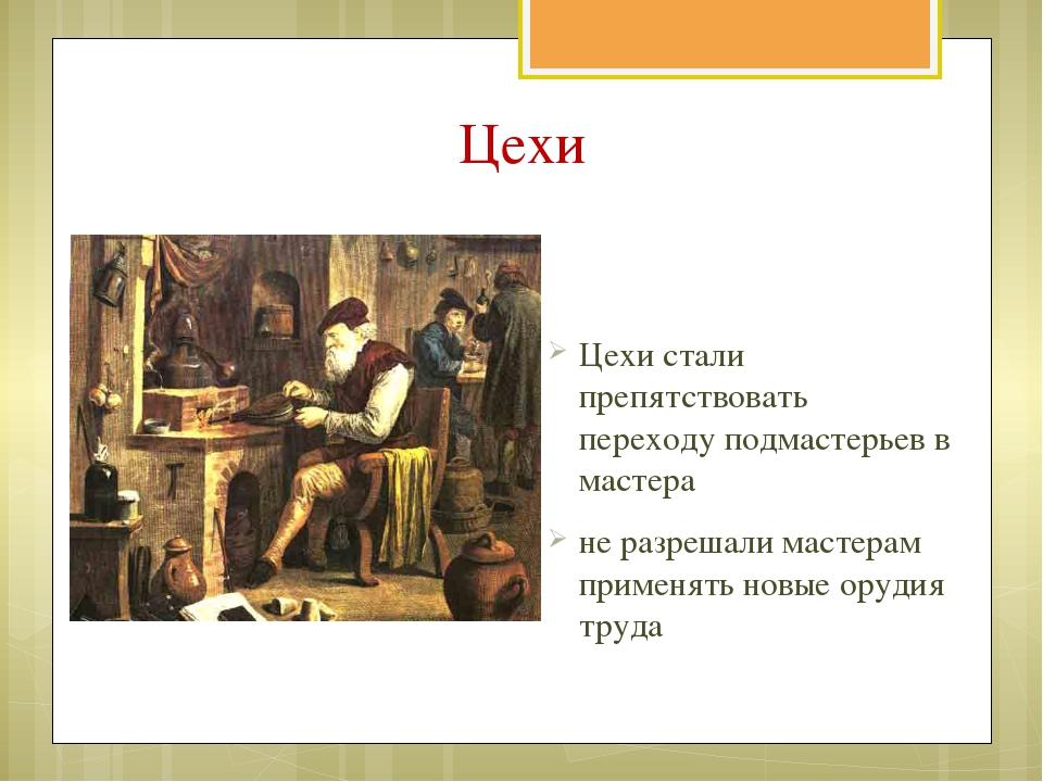 Цехи Цехи стали препятствовать переходу подмастерьев в мастера не разрешали м...