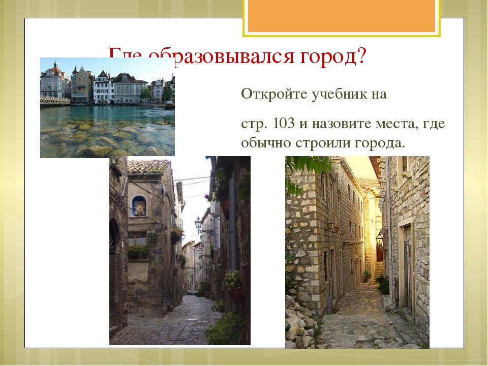 Где образовывался город? Откройте учебник на стр. 103 и назовите места, где о...