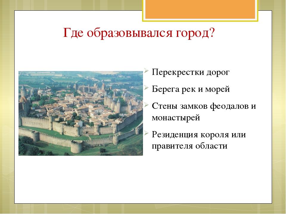 Где образовывался город? Перекрестки дорог Берега рек и морей Стены замков фе...