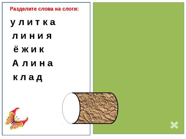Разделите слова на слоги: у-л и т-к а л и-н и-я ё-ж и к А-л и-н а к л а д