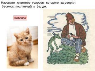 Назовите животное, голосом которого заговорил бесенок, посланный к Балде. Кот