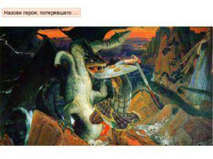 Голову Чудо – Юдо или Змей Горыныч, или его ещё называли Аспид Назови героя,