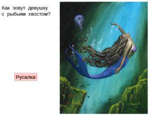 Как зовут девушку с рыбьим хвостом? Русалка