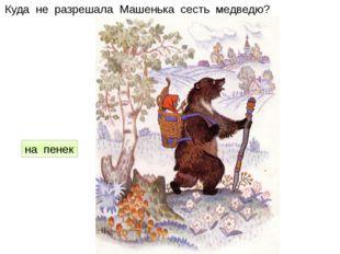 Куда не разрешала Машенька сесть медведю? на пенек