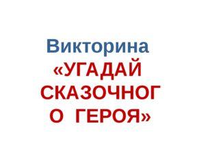Викторина «УГАДАЙ СКАЗОЧНОГО ГЕРОЯ»