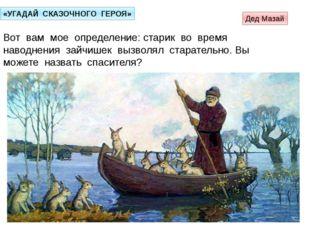 «УГАДАЙ СКАЗОЧНОГО ГЕРОЯ» Вот вам мое определение: старик во время наводнения
