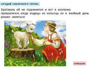 «УГАДАЙ СКАЗОЧНОГО ГЕРОЯ» Братишка ей не подчинился и вот в козленка преврати
