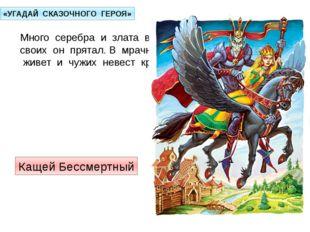 «УГАДАЙ СКАЗОЧНОГО ГЕРОЯ» Много серебра и злата в сундуках своих он прятал. В