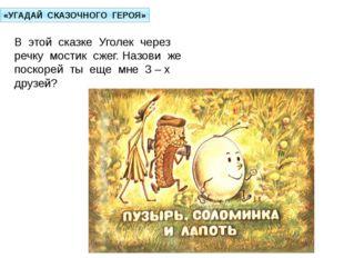 «УГАДАЙ СКАЗОЧНОГО ГЕРОЯ» В этой сказке Уголек через речку мостик сжег. Назов
