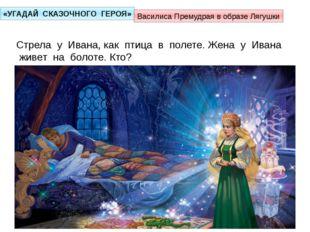 «УГАДАЙ СКАЗОЧНОГО ГЕРОЯ» Стрела у Ивана, как птица в полете. Жена у Ивана жи