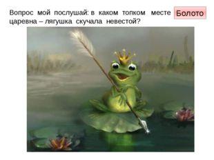 Вопрос мой послушай: в каком топком месте царевна – лягушка скучала невестой?