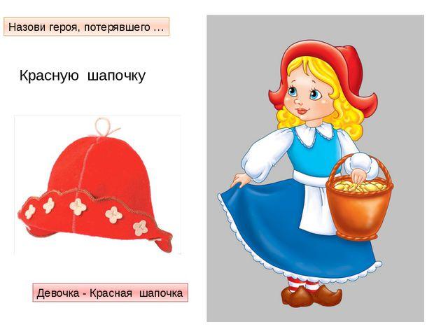 Красную шапочку Назови героя, потерявшего … Девочка - Красная шапочка