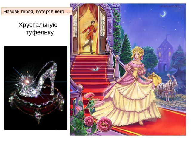 Хрустальную туфельку Золушка Назови героя, потерявшего …