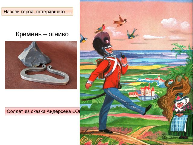 Кремень – огниво Назови героя, потерявшего … Солдат из сказки Андерсена «Огни...