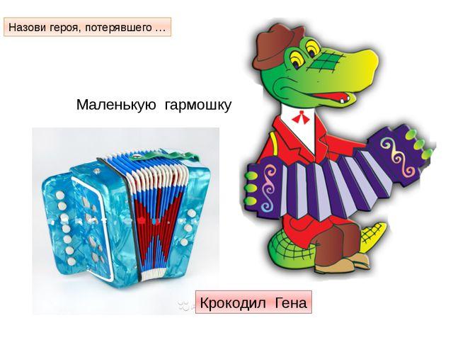 Маленькую гармошку Назови героя, потерявшего … Крокодил Гена