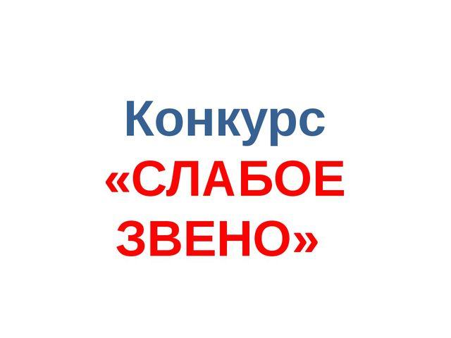 Конкурс «СЛАБОЕ ЗВЕНО»